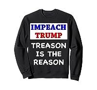Impeach Trump Treason Is The Reason Traitor Impeacht Now T Shirt Sweatshirt Black