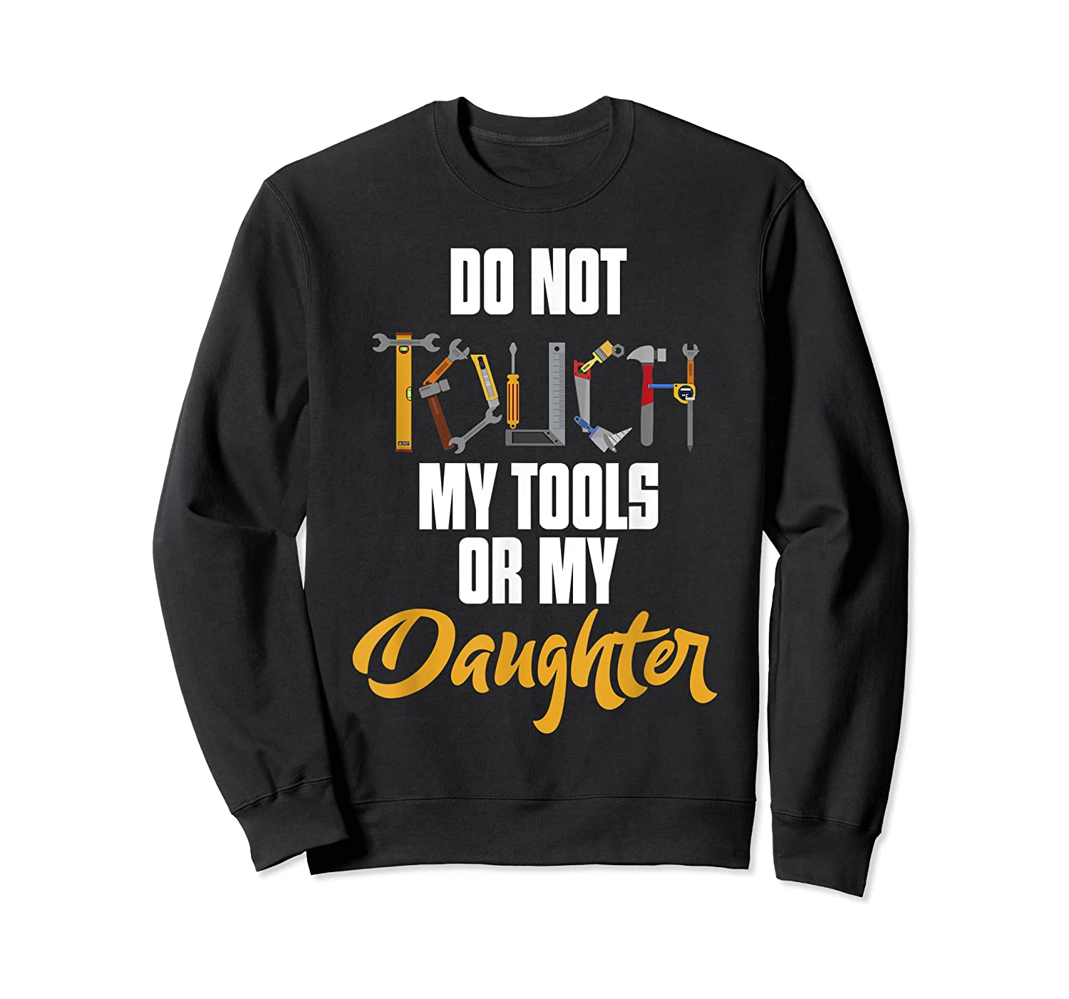 Don T Touch My Tools Or My Daughter Fathers Day T Shirt Crewneck Sweater