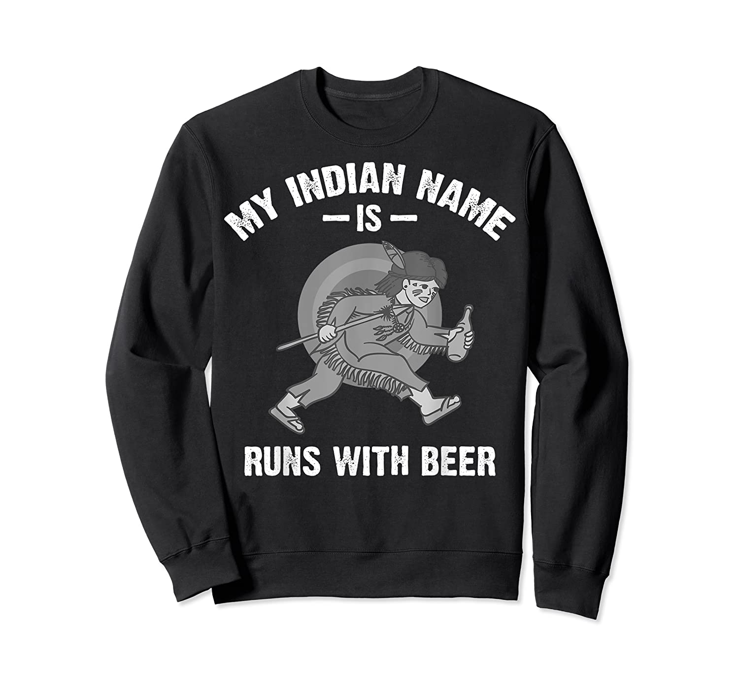 Cool Hilarious My Indian Name Is Runs With Beer Gift T Shirt Crewneck Sweater