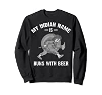 Cool Hilarious My Indian Name Is Runs With Beer Gift T Shirt Sweatshirt Black