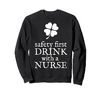 Safety First Drink With A Nurse T Shirt St Patricks Day Sweatshirt Black