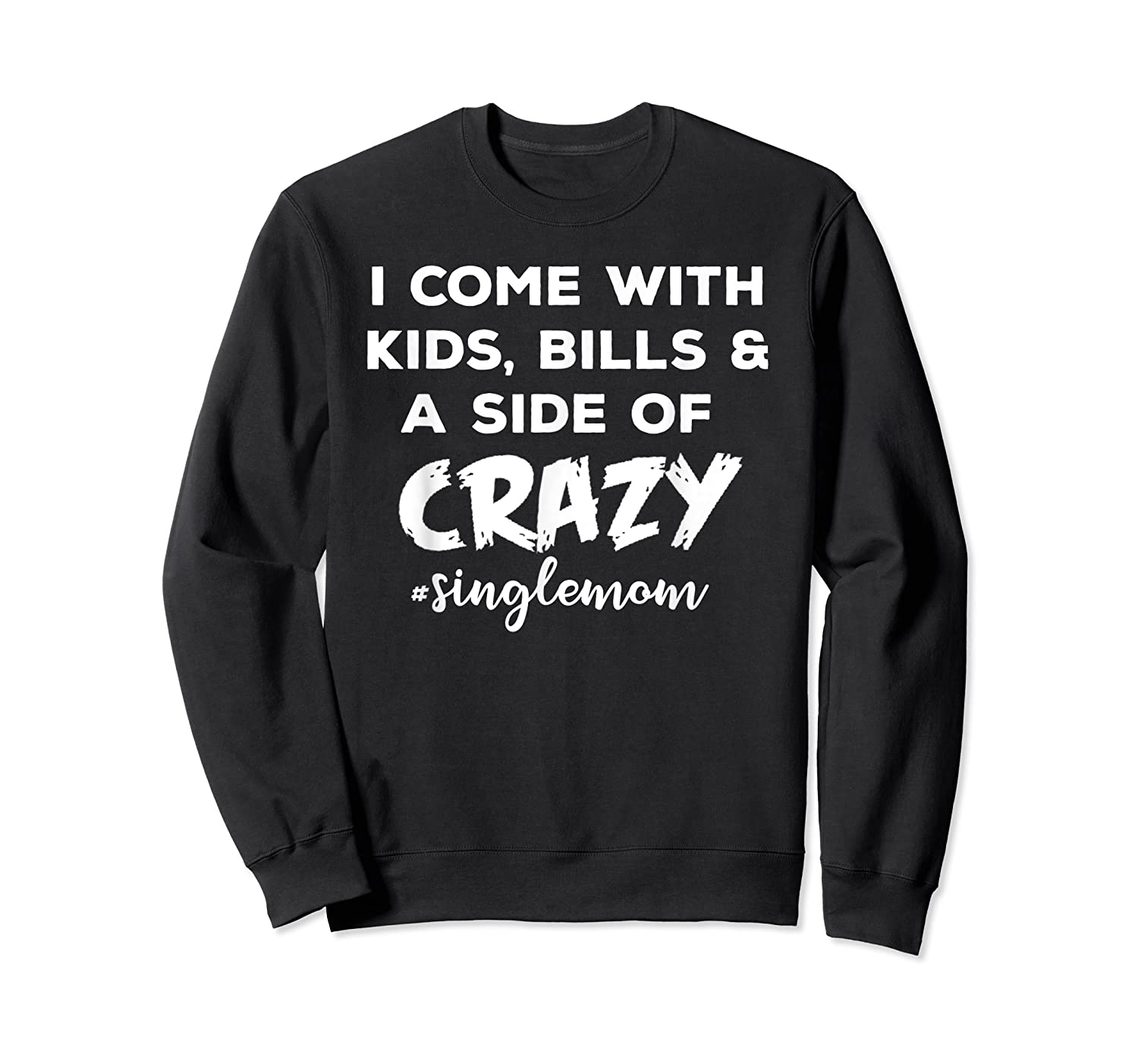 I Come With Bills And A Side Of Crazy Singles Mom Shi Shirts Crewneck Sweater