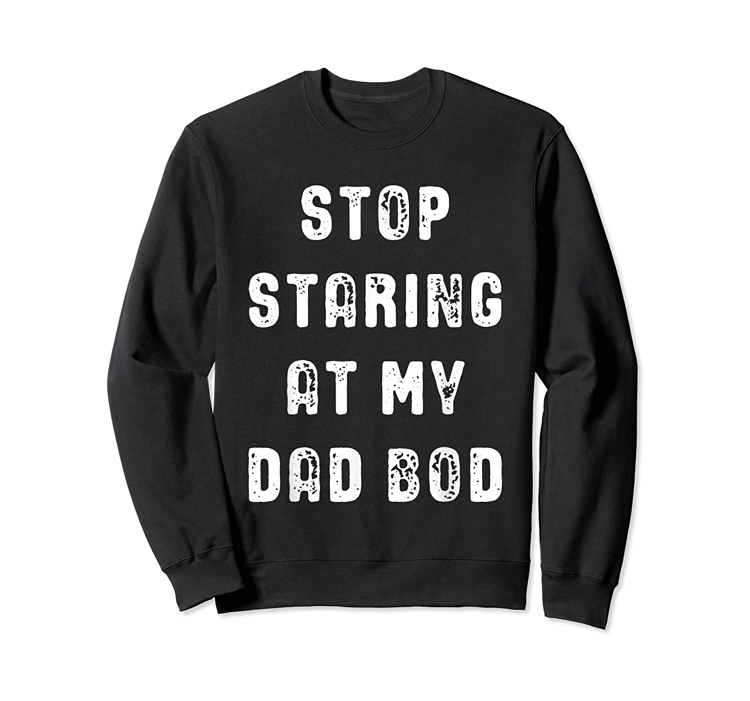 Stop Staring At My Dad Bod Father S Day T Shirt Crewneck Sweater
