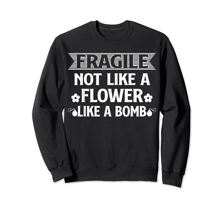Fragile Not Like A Flower Like A Bomb Shirts Crewneck Sweater