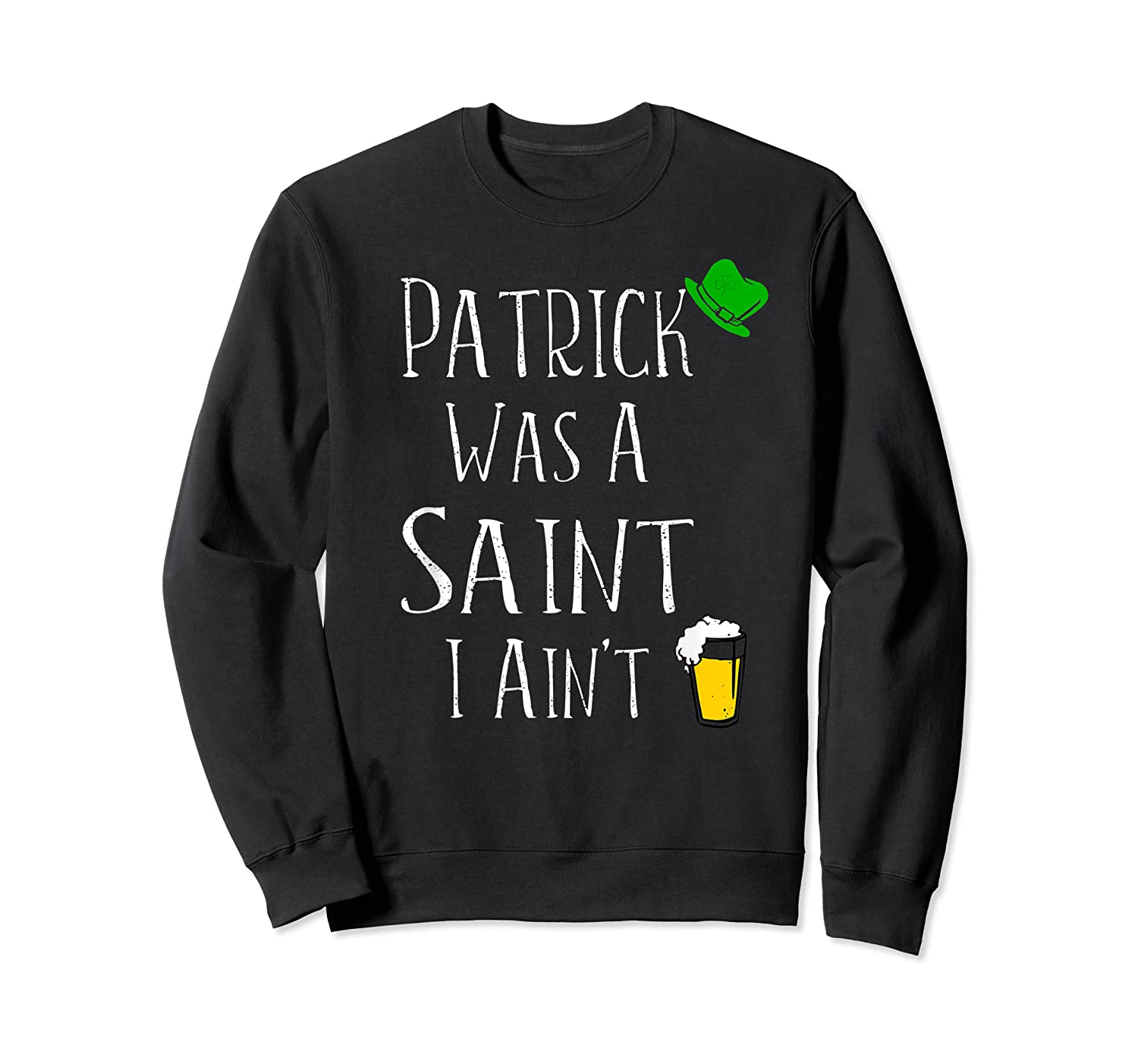 St Patrick Was A Saint I Ain T T Shirt Funny St Paddy S Day Crewneck Sweater