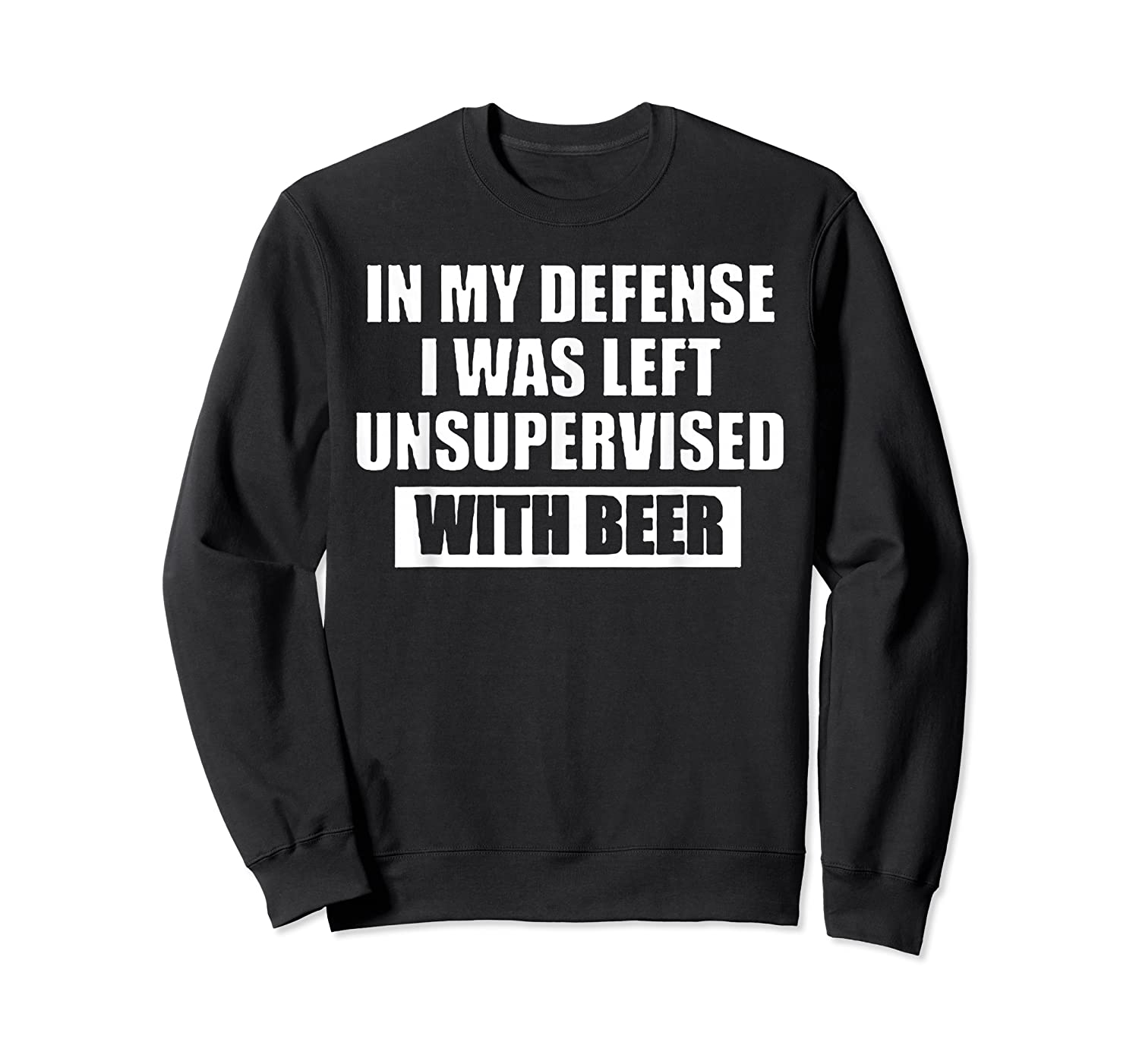 In My Defense I Was Left Unsupervised With Beer Tshirt Crewneck Sweater
