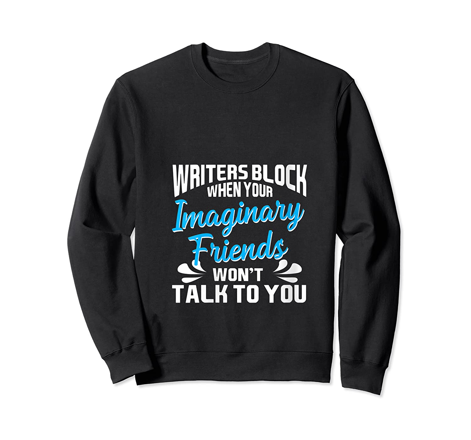 Writer S Block When Your Imaginary Friends Won T Talk To You T Shirt Crewneck Sweater