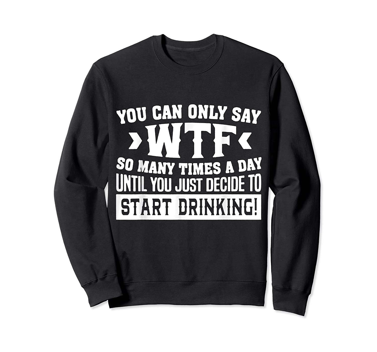 You Can Only Say Wtf So Many Times A Day Shirt Drinking Crewneck Sweater