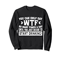 You Can Only Say Wtf So Many Times A Day Shirt Drinking Sweatshirt Black