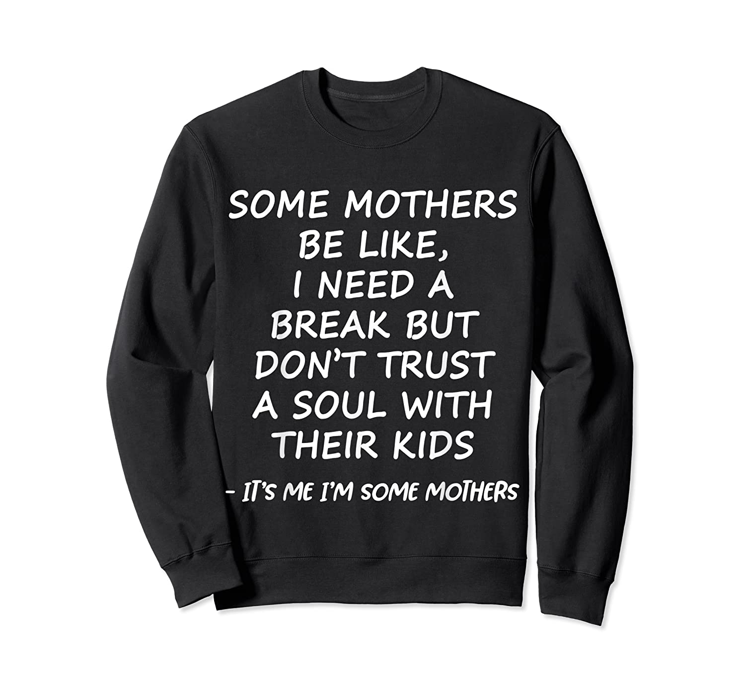 Some Mother Be Like I Need A Break But Don T Trust A Soul T Shirt Crewneck Sweater