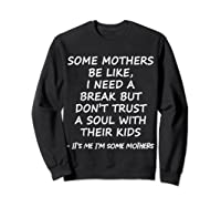 Some Mother Be Like I Need A Break But Don T Trust A Soul T Shirt Sweatshirt Black