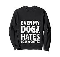 Even My Dog Hates Ocasio Cortez Anti Liberal Pro Trump Shirts Sweatshirt Black