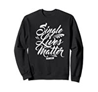Single Lives Matter Valentine S Day T Shirt Sweatshirt Black