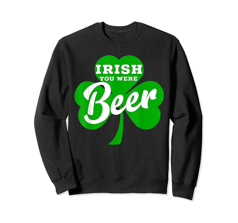 Irish You Were Beer T Shirt Saint Paddy S Day Shirt Crewneck Sweater