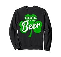 Irish You Were Beer T Shirt Saint Paddy S Day Shirt Sweatshirt Black