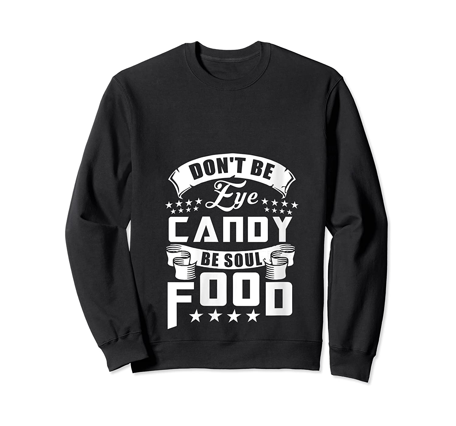 Funny Gift T Shirt Don T Be Eye Candy Be Soul Food T Shirt Crewneck Sweater