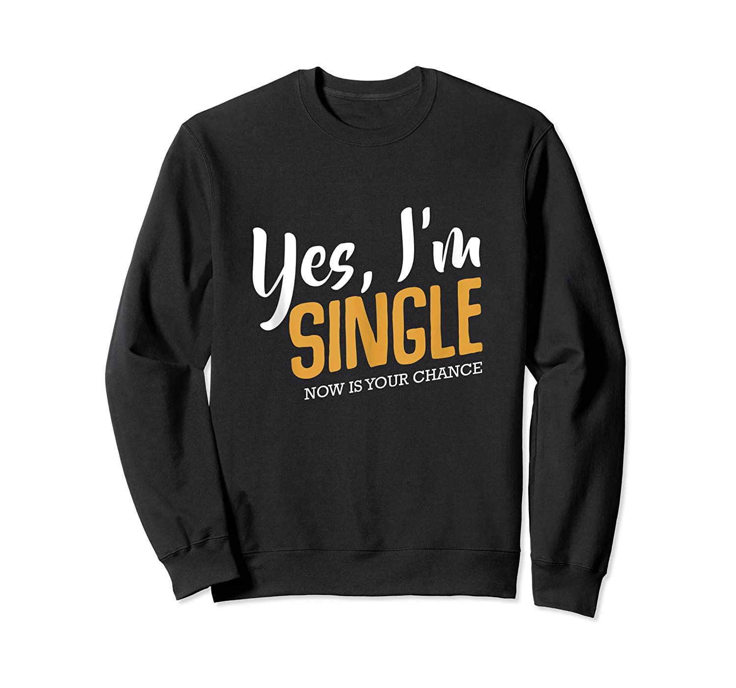 Yes I M Single Now Is Your Chance Life Funny Quotes Sarcasm Tank Top Shirts Crewneck Sweater