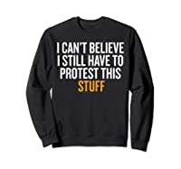 I Can T Believe I Still Have To Protest This Stuff T Shirt Sweatshirt Black