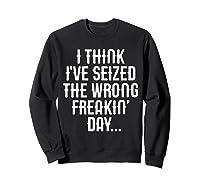 Think 've Seized The Wrong Freakin Day Shirts Sweatshirt Black