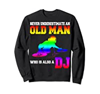 Never Underestimate An Old Man Who Is Also A Dj Gifts T Shirt Sweatshirt Black