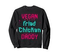 Vegan Fried Chicken Daddy Fun Wing Diner Quote T Shirt Sweatshirt Black