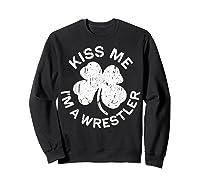 Kiss Me I M A Wrestler T Shirt Saint Patrick Day Gift Shirt Sweatshirt Black