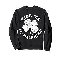 Kiss Me I M Half Irish T Shirt Saint Patrick Day Gift Shirt Sweatshirt Black