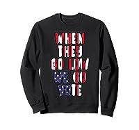 When They Go Low We Go Vote America Election T Shirt Sweatshirt Black