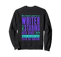 Writers Work Even Staring Into Space Humorous Author T Shirt Sweatshirt Black