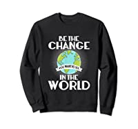 Be The Change You Want To See In The World Science T Shirt Sweatshirt Black