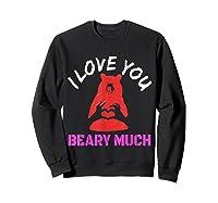 Love You Share Love, Love You Beary Much Gift Shirts Sweatshirt Black