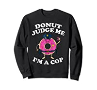 Donut Judge Me I'm A Cop, Funny Police Officer Shirt Sweatshirt Black