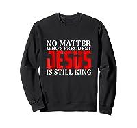 No Matter Who's President Jesus Is Still King Shirts Sweatshirt Black