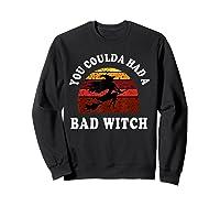 You Coulda Had A Bad Witch Vintage Custom Gift Halloween Shirts Sweatshirt Black