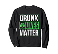 Funny Saint Patricks Day Drunk Lives Matter Drinking T Shirt Sweatshirt Black