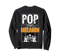 Pop That Melanin Black Girl Magic Melanin Shirts Sweatshirt Black