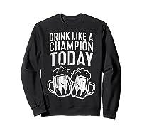 Drink Like A Champion Today T Shirt Saint Patrick Day Gift Sweatshirt Black
