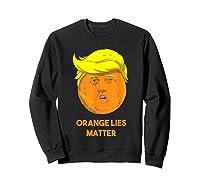 Orange Lies Matter Anti Trump Impeach Political Potus T Shirt Sweatshirt Black