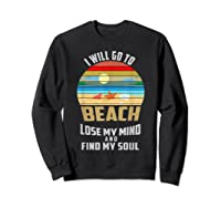 I Will Go To Beach To Lose My Mind And Find My Soul T Shirt Sweatshirt Black