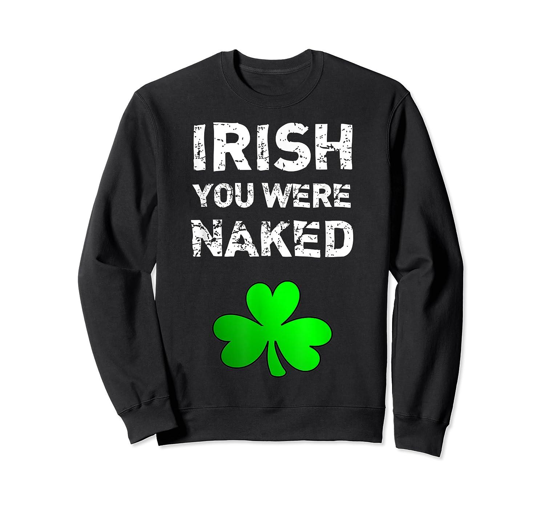 Irish You Were Naked Funny St Saint Patrick S Day T Shirt Crewneck Sweater