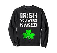 Irish You Were Naked Funny St Saint Patrick S Day T Shirt Sweatshirt Black