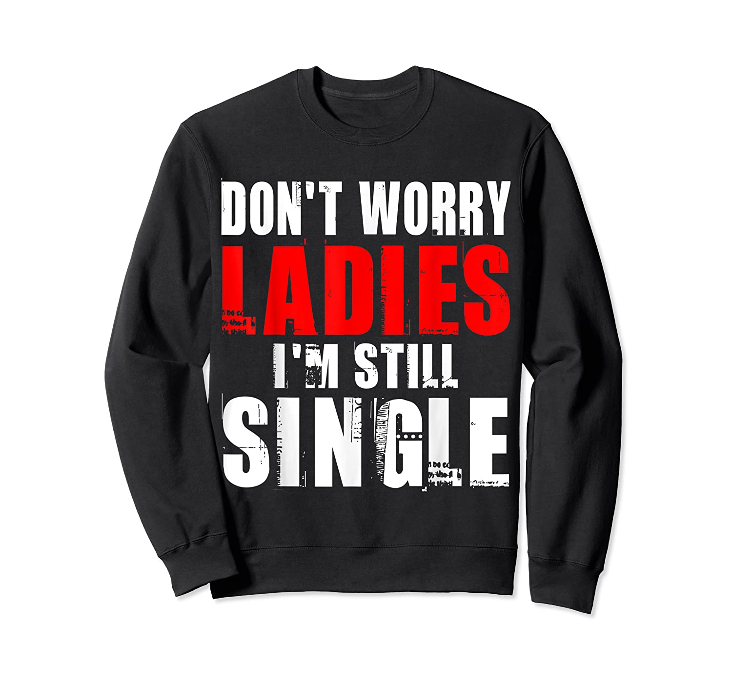 Don T Worry I M Still Single T Funny Gift Shirts Crewneck Sweater