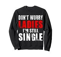 Don T Worry I M Still Single T Funny Gift Shirts Sweatshirt Black