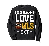 I Just Freaking Love Owls Ok Funny Animal Bird Lover Kawaii T Shirt Sweatshirt Black