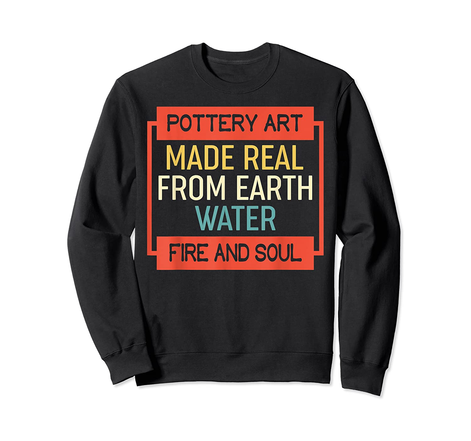 Vintage Pottery Art Made Real From Earth Water Fire Soul T Shirt Crewneck Sweater