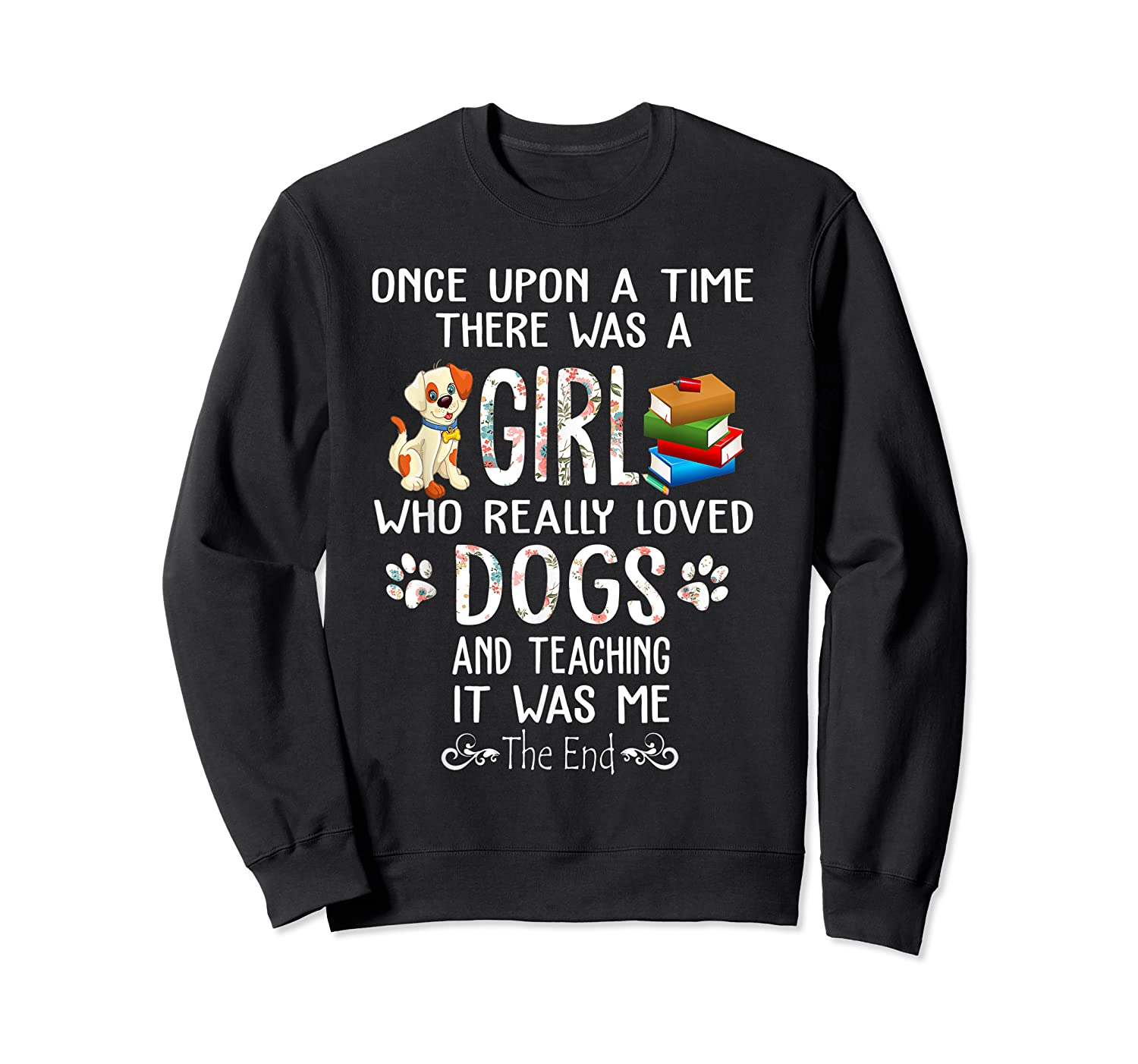 Once Upon A Time There Was A Girl Love Dogs Teaching Shirt T Shirt Crewneck Sweater