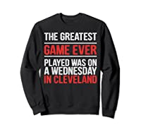 The Greatest Game Ever Played Wednesday In Cleveland Shirts Sweatshirt Black