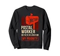 Retired Postal Worker - You're No Longer My Priority Shirt Sweatshirt Black