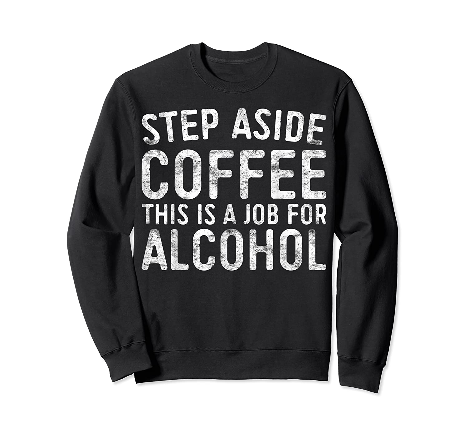 Step Aside Coffee This Is A Job For Alcohol T-shirt Drinking Crewneck Sweater