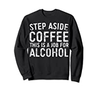 Step Aside Coffee This Is A Job For Alcohol T-shirt Drinking Sweatshirt Black